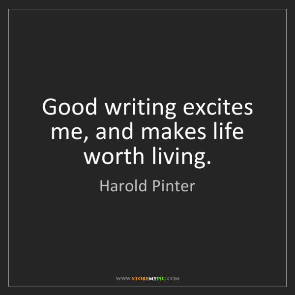 Harold Pinter: Good writing excites me, and makes life worth living.