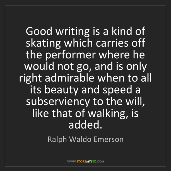 Ralph Waldo Emerson: Good writing is a kind of skating which carries off the...