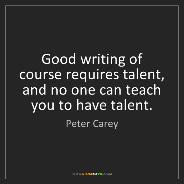 Peter Carey: Good writing of course requires talent, and no one can...