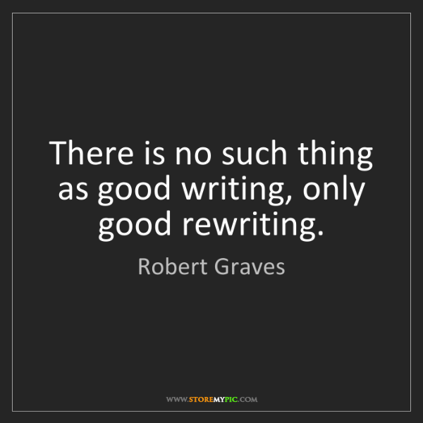 Robert Graves: There is no such thing as good writing, only good rewriting.