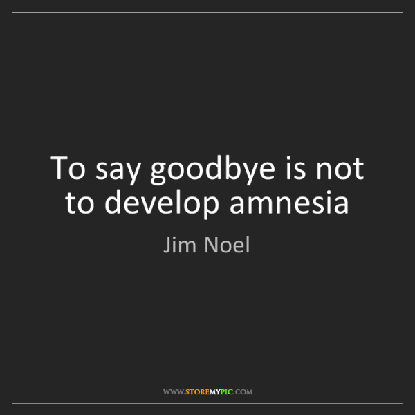 Jim Noel: To say goodbye is not to develop amnesia