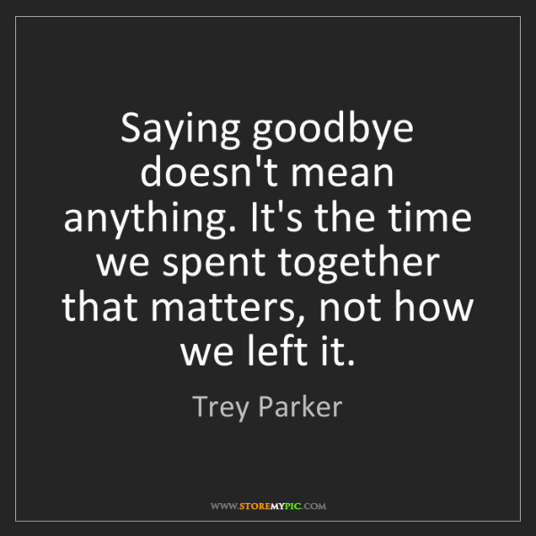 Trey Parker: Saying goodbye doesn't mean anything. It's the time we...