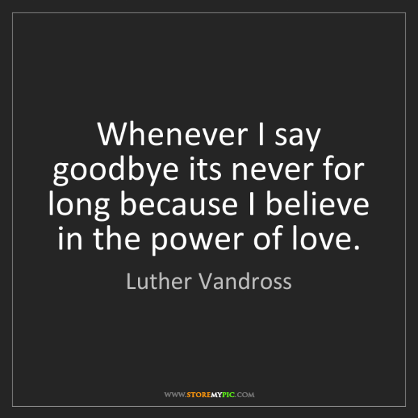 Luther Vandross: Whenever I say goodbye its never for long because I believe...