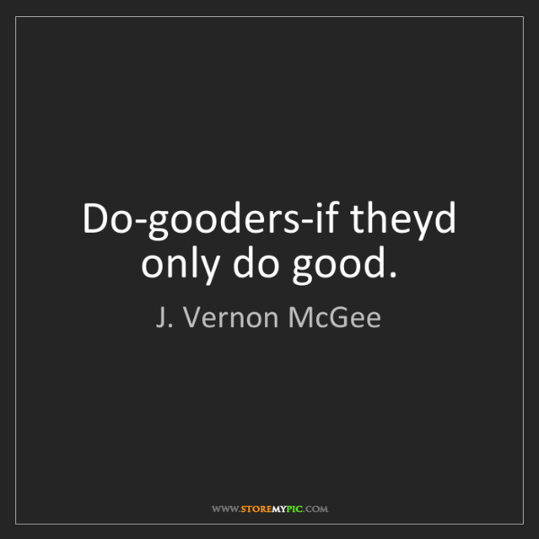J. Vernon McGee: Do-gooders-if theyd only do good.