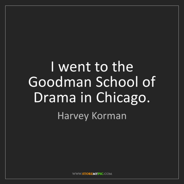 Harvey Korman: I went to the Goodman School of Drama in Chicago.