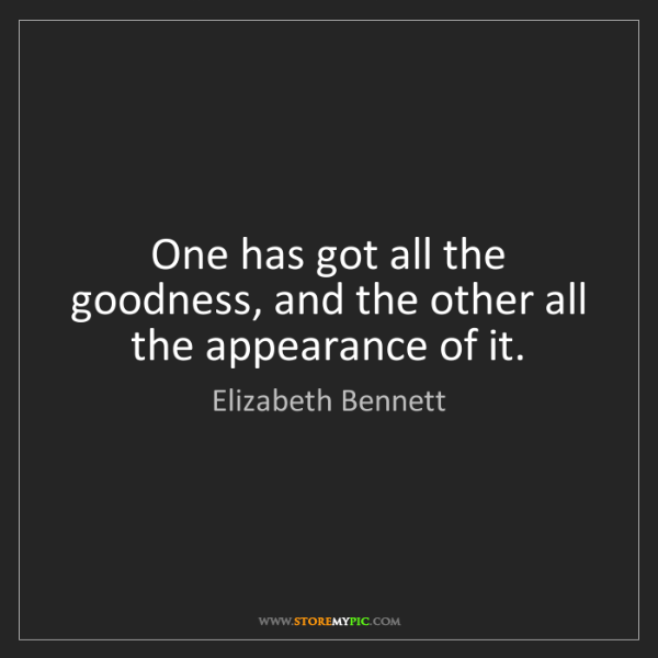 Elizabeth Bennett: One has got all the goodness, and the other all the appearance...