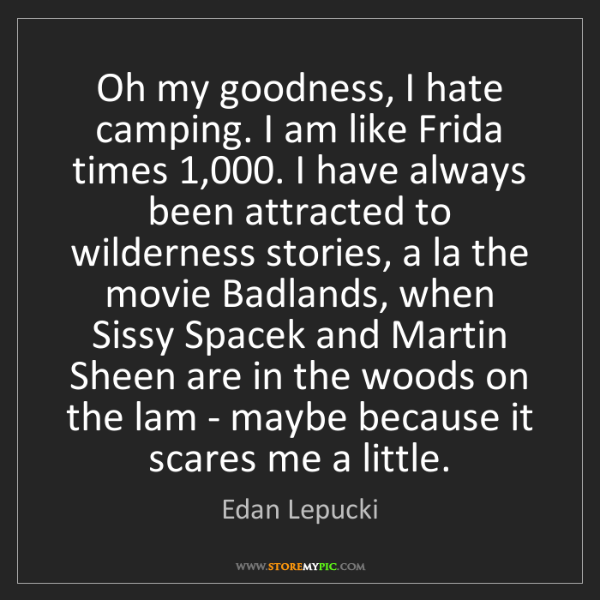 Edan Lepucki: Oh my goodness, I hate camping. I am like Frida times...