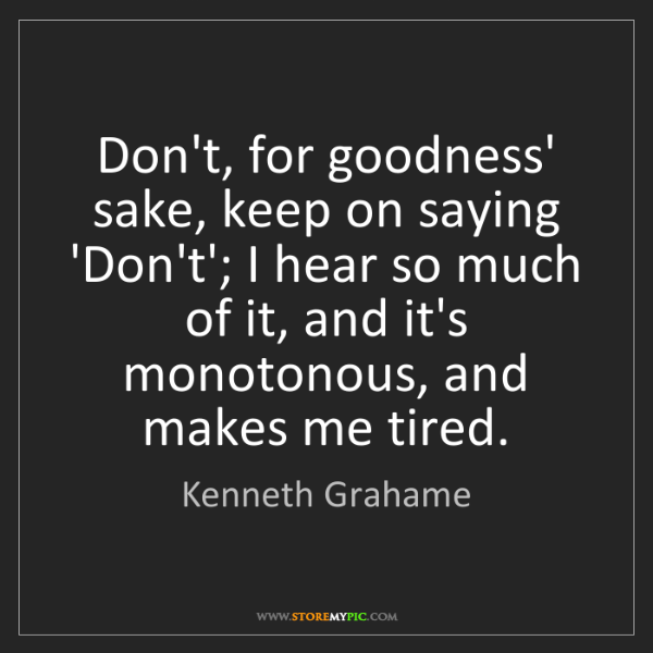 Kenneth Grahame: Don't, for goodness' sake, keep on saying 'Don't'; I...