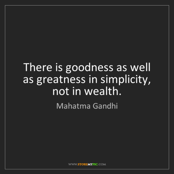 Mahatma Gandhi: There is goodness as well as greatness in simplicity,...