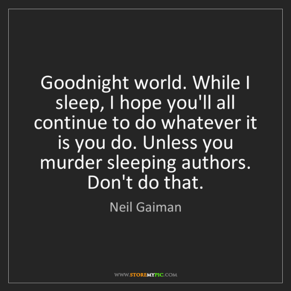 Neil Gaiman: Goodnight world. While I sleep, I hope you'll all continue...