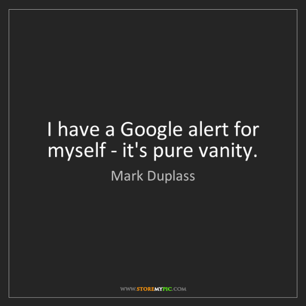 Mark Duplass: I have a Google alert for myself - it's pure vanity.