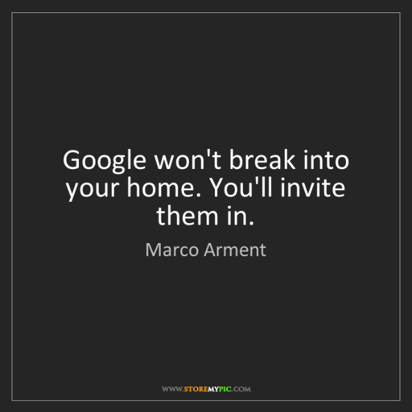 Marco Arment: Google won't break into your home. You'll invite them...