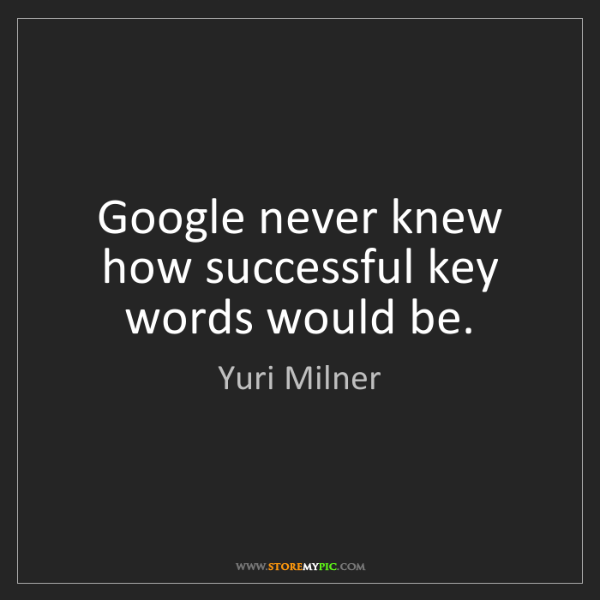 Yuri Milner: Google never knew how successful key words would be.