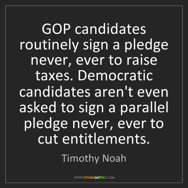 Timothy Noah: GOP candidates routinely sign a pledge never, ever to...