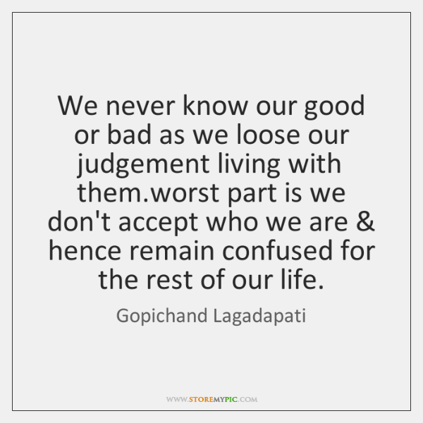 We never know our good or bad as we loose our judgement ...