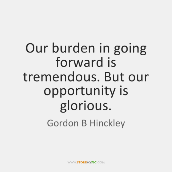 Our burden in going forward is tremendous. But our opportunity is glorious.