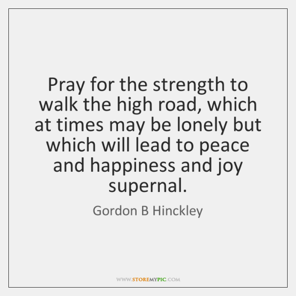 Pray for the strength to walk the high road, which at times ...