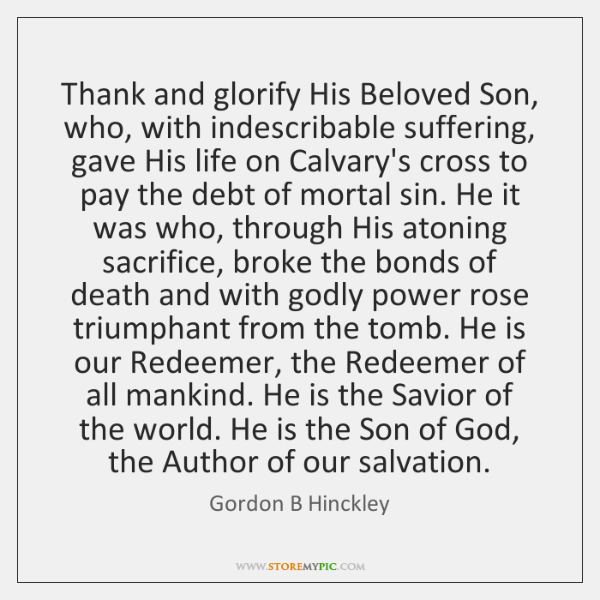 Thank and glorify His Beloved Son, who, with indescribable suffering, gave His ...