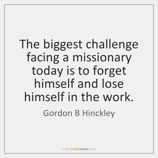 The biggest challenge facing a missionary today is to forget himself and ...