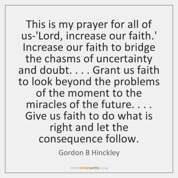 This is my prayer for all of us-'Lord, increase our faith.' ...