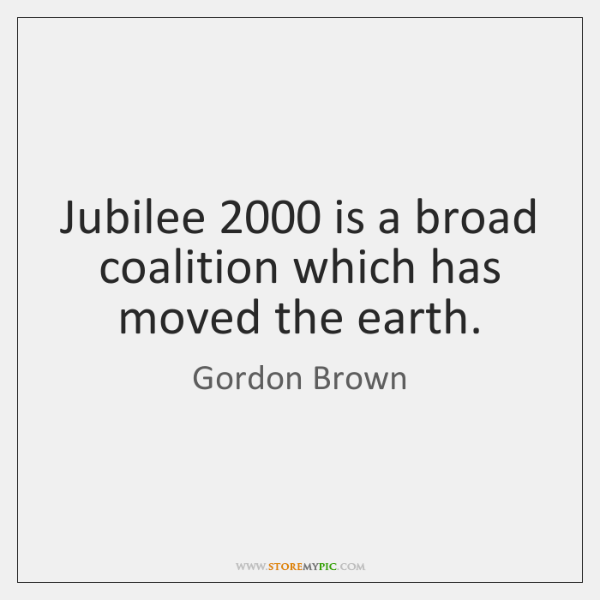 Jubilee 2000 is a broad coalition which has moved the earth.