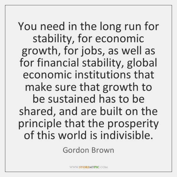 You need in the long run for stability, for economic growth, for ...