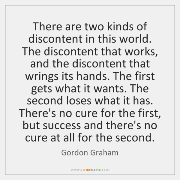 There are two kinds of discontent in this world. The discontent that ...