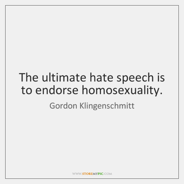 The ultimate hate speech is to endorse homosexuality.