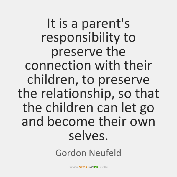 It is a parent's responsibility to preserve the connection with their children, ...