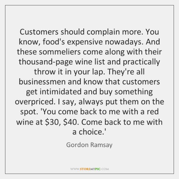 Customers should complain more. You know, food's expensive nowadays. And these sommeliers ...
