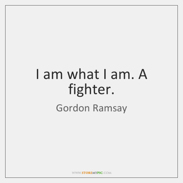 I am what I am. A fighter.