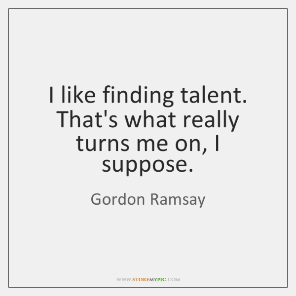I like finding talent. That's what really turns me on, I suppose.