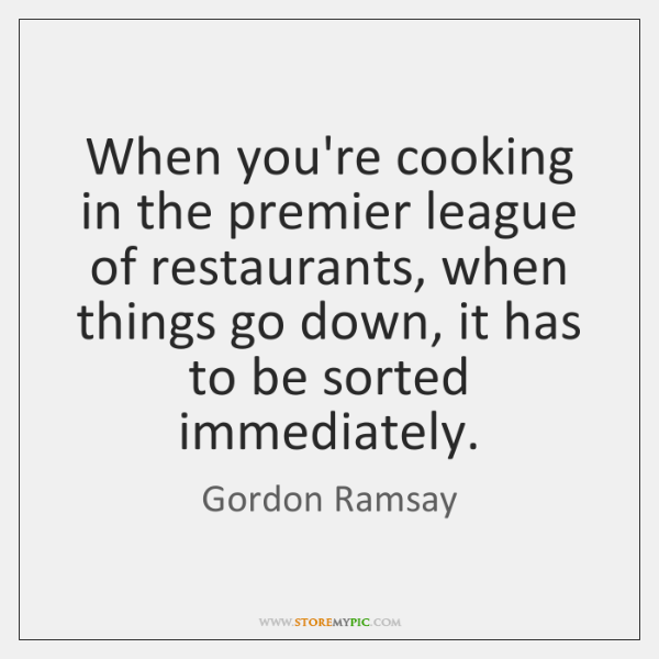 When you're cooking in the premier league of restaurants, when things go ...