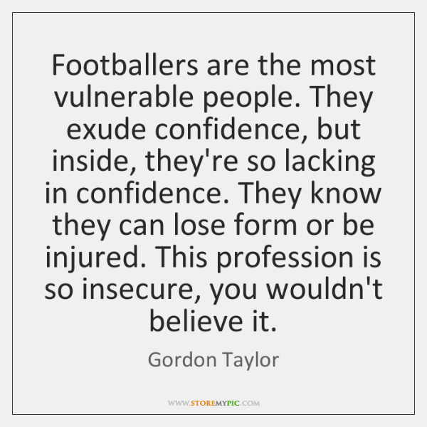 Footballers are the most vulnerable people. They exude confidence, but inside, they're ...