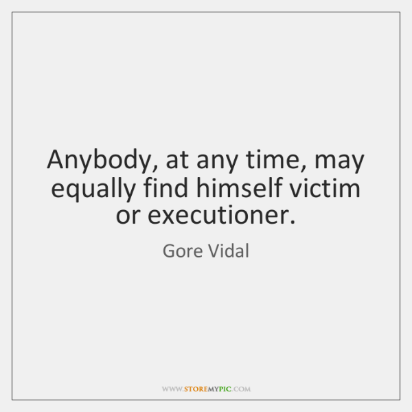 Anybody, at any time, may equally find himself victim or executioner.