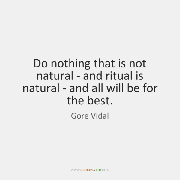 Do nothing that is not natural - and ritual is natural - ...