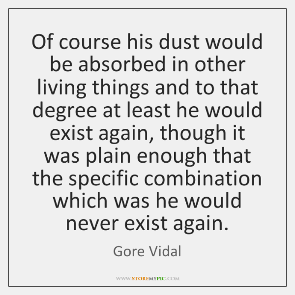 Of course his dust would be absorbed in other living things and ...