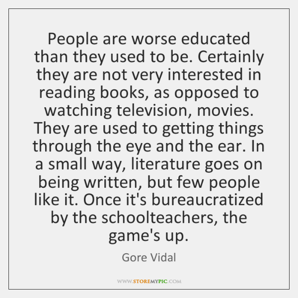 People are worse educated than they used to be. Certainly they are ...