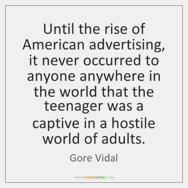 Until the rise of American advertising, it never occurred to anyone anywhere ...