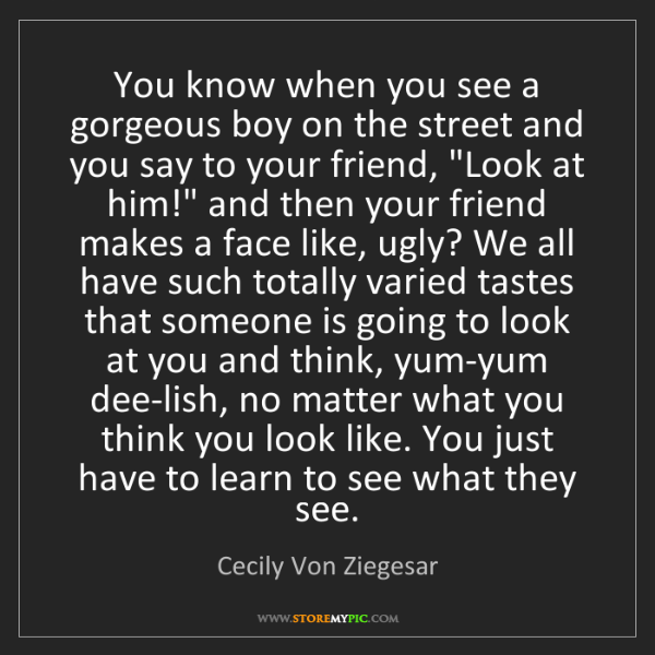 Cecily Von Ziegesar: You know when you see a gorgeous boy on the street and...