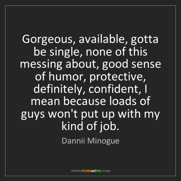 Dannii Minogue: Gorgeous, available, gotta be single, none of this messing...