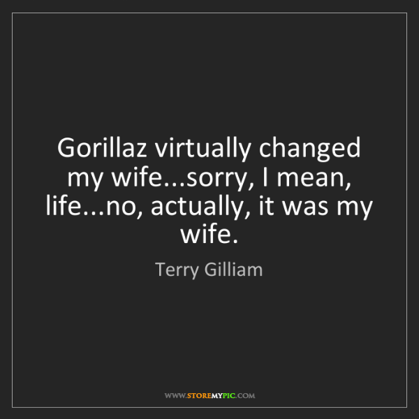 Terry Gilliam: Gorillaz virtually changed my wife...sorry, I mean, life...no,...