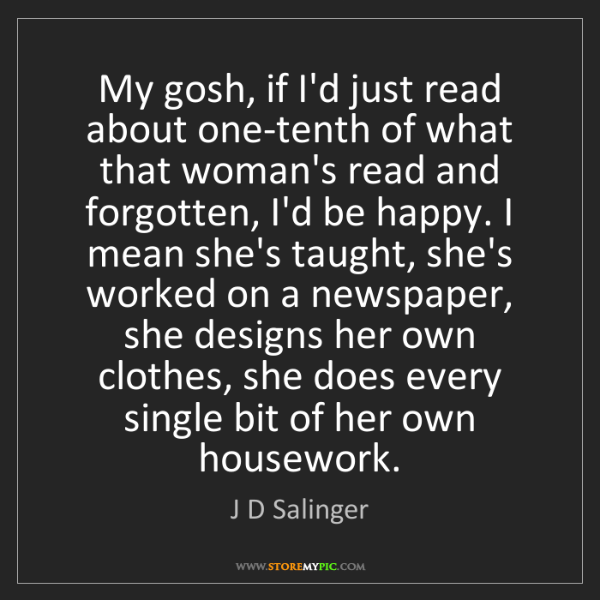 J D Salinger: My gosh, if I'd just read about one-tenth of what that...