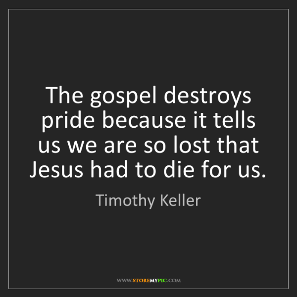 Timothy Keller: The gospel destroys pride because it tells us we are...