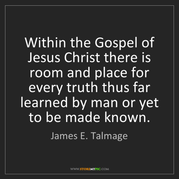 James E. Talmage: Within the Gospel of Jesus Christ there is room and place...