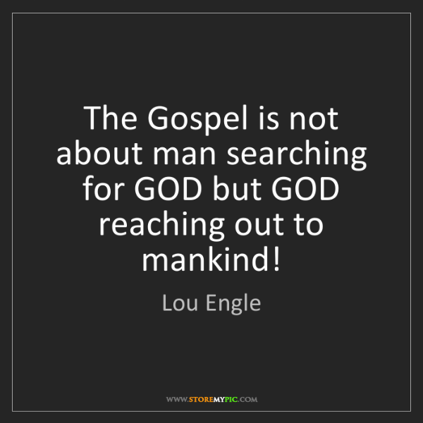 Lou Engle: The Gospel is not about man searching for GOD but GOD...