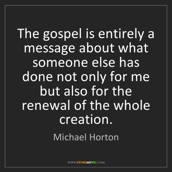 Michael Horton: The gospel is entirely a message about what someone else...