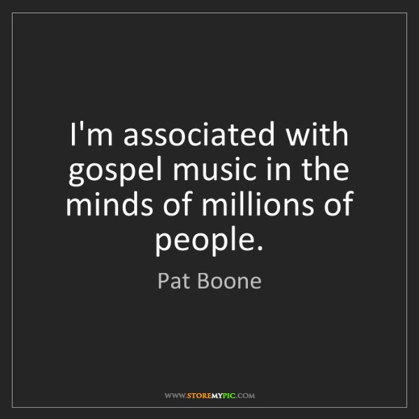 Pat Boone: I'm associated with gospel music in the minds of millions...