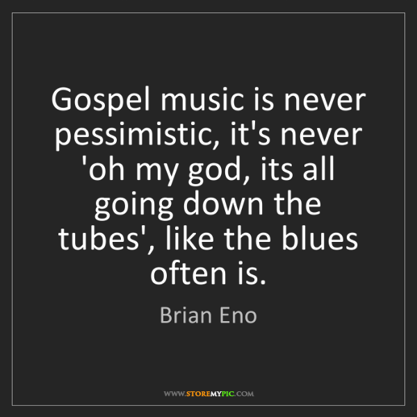 Brian Eno: Gospel music is never pessimistic, it's never 'oh my...