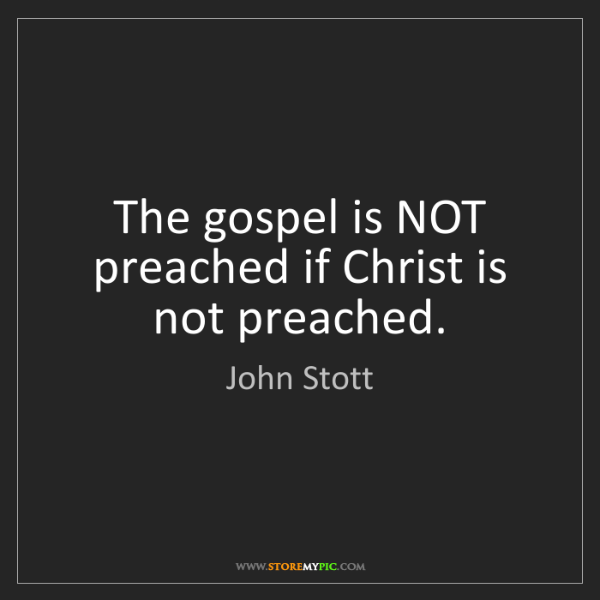 John Stott: The gospel is NOT preached if Christ is not preached.